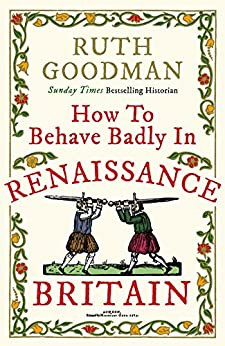 How to Behave Badly in Renaissance Britain by [Goodman, Ruth]