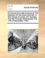 A Full and Accurate Account of the Debates on the East-India Bill, in the House of Lords, on Tuesday the 9th Through Wednesday the 17th of December 1783