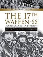 The 17th Waffen-SS Panzergrenadier Division Goetz Von Berlichingen: An Illustrated History
