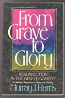 From Grave to Glory: Resurrection in the New Testament : Including a Response to Norman L. Geisler