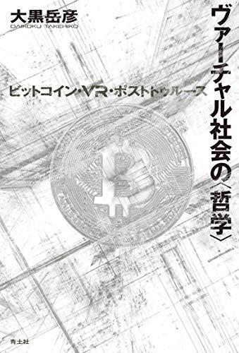 ヴァーチャル社会の〈哲学〉―ビットコイン・VR・ポストトゥルース― / 大黒岳彦