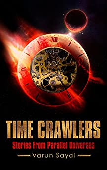 Time Crawlers: Dystopian Science Fiction Stories around Time Travel, Alien Invasion, Dark Artificial Intelligence, Psychics by [Sayal, Varun]