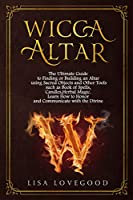 Wicca Altar: The Ultimate Guide to Finding or Building an Altar using Sacred Objects and Other Tools such as Book of Spells, Candles, Herbal Magic. Learn How to Honor and Communicate with the Divine