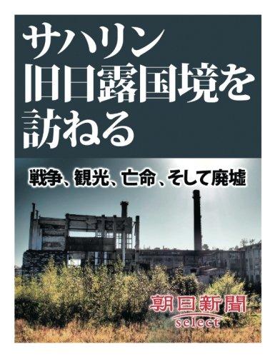 サハリン旧日露国境を訪ねる 戦争、観光、亡命、そして廃墟 (朝日新聞デジタルSELECT)