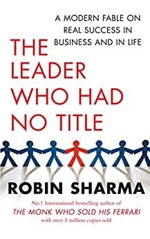 The Leader Who Had No Title: A Modern Fable on Real Success in Business and in Life by [Sharma, Robin]