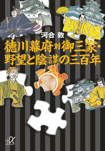 徳川幕府対御三家・野望と陰謀の三百年 (講談社+α文庫)