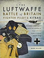 The Luftwaffe Battle of Britain Fighter Pilot's Kitbag: Uniforms & Equipment from the Summer of 1940 and the Human Stories Behind Them