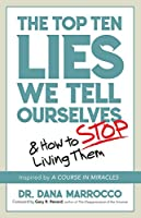 The Top Ten Lies We Tell Ourselves: And How to Stop Living Them