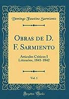 Obras de D. F. Sarmiento, Vol. 1: Articulos Criticos I Literarios, 1841-1842 (Classic Reprint)