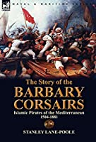 The Story of the Barbary Corsairs: Islamic Pirates of the Mediterranean 1504-1881