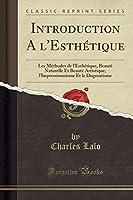 Introduction a l'Esthétique: Les Méthodes de l'Esthétique, Beauté Naturelle Et Beauté Artistique, l'Impressionnisme Et Le Dogmatisme (Classic Reprint)