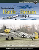 The Luftwaffe in the Battle of Britain 1940: From Profile to Model (Classic Modelling Guides)