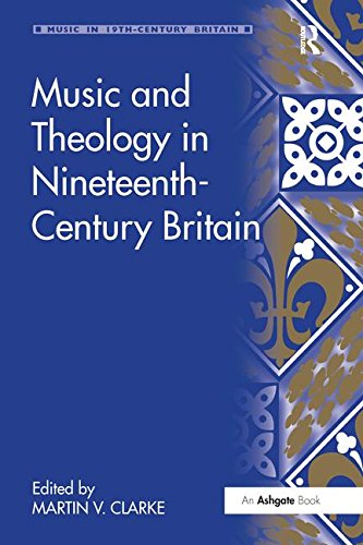 Download Music and Theology in Nineteenth-Century Britain (Music in Nineteenth-Century Britain) 113824967X