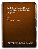 Eat Like a Horse, Drink Like a Fish: A Bellyful of Laughter
