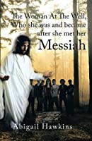 The Woman at the Well , Who She Was and Became After She Met Her Messiah