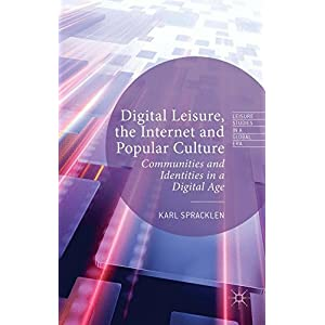 Digital Leisure, the Internet and Popular Culture: Communities and Identities in a Digital Age (Leisure Studies in a Global Era)