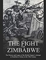 The Fight for Zimbabwe: The History and Legacy of the British Empire's Attempt to Establish a Colony in the 19th Century