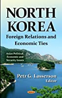 North Korea: Foreign Relations and Economic Ties (Asian Political, Economic and Security Issues: Global Political Studies)