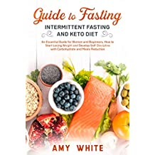 Guide to Fasting, Intermittent Fasting and Keto Diet: An Essential Guide for Women and Beginners, How to Start Losing Weight and Develop Self-Discipline with Carbohydrate and Meals Reduction