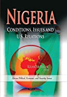 Nigeria: Conditions, Issues and U.S. Relations (African Political, Economic, and Security Issues)