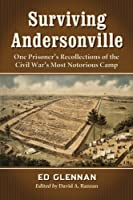 Surviving Andersonville: One Prisoner's Recollections of the Civil War's Most Notorious Camp