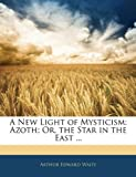 A New Light of Mysticism: Azoth; Or, the Star in the East ...