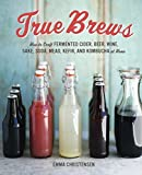True Brews: How to Craft Fermented Cider, Beer, Wine, Sake, Soda, Mead, Kefir, and Kombucha at Home by Emma Christensen(2013-05-14) 画像