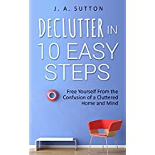 Declutter in 10 Easy Steps: Free Yourself From The Confusion of a Cluttered Home and Mind (Minimalism, Decluttering, and Tidying up Book 1)