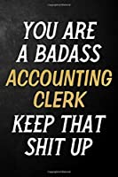 You Are A Badass Accounting Clerk Keep That Shit Up: Accounting Clerk Journal / Notebook / Appreciation Gift / Alternative To a Card For Accounting Clerks ( 6 x 9 -120 Blank Lined Pages )