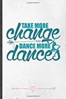 Take More Change Dance More Dances: Funny Lined Notebook Journal For Dancer Dancing Instructor Enthusiast, Unique Special Inspirational Birthday Gift, School 6 X 9 110 Pages