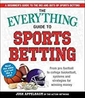 The Everything Guide to Sports Betting: From Pro Football to College Basketball, Systems and Strategies for Winning Money (Everything®)