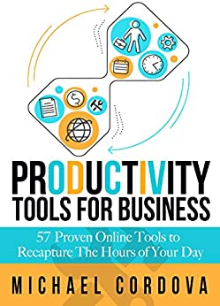 Productivity Tools for Business: 57 Proven Online Tools to Recapture the Hours of Your Day by [Cordova, Michael]
