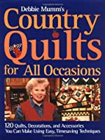 Debbie Mumm's Country Quilts for All Occasions: 120 Quilts, Decorations, and Accessories You Can Make Using Easy, Time Saving Techniques