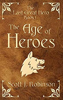 [Robinson, Scott J.]のThe Age of Heroes (The Last Great Hero Book 1) (English Edition)