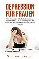 Depression Fuer Frauen: Wie Sie Sich Durch Selbstliebe, Positives Denken Und Die Gewohnheiten Gluecklicher Menschen Von Ihren Depressionen Befreien Koennen