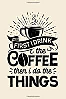 First I Drink The Coffee Then I Do The Things: Coffee Lined Notebook, Journal, Organizer, Diary, Composition Notebook, Gifts for Coffee Lovers