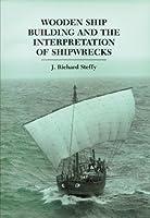 Wooden Ship Building and the Interpretation of Shipwrecks (Ed Rachal Foundation Nautical Archaeology)