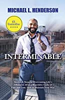 INTERMINABLE: Stories & Steps to Overcoming Life's Obstacles After A repetitive Cycle of Pain and Loss. How to Maintain Your Win!