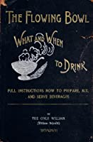 The Flowing Bowl: What and When to Drink, Full Instructions How to Prepare, Mix and Serve Beverages