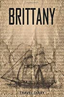 Brittany Travel Diary: Travel and vacation diary for Brittany. A logbook with important pre-made pages and many free sites for your travel memories. For a present, notebook or as a parting gift