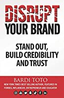 Disrupt Your Brand: Stand Out, Build Credibility and Trust