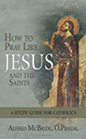 How to Pray Like Jesus and the Saints: A Study Guide for Catholics