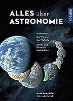 Alles ueber Astronomie: Die Wunder des Weltalls. Sterne und Planeten beobachten