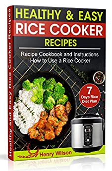 Healthy and Easy Rice Cooker Recipes: Best Whole Food Rice Cooker Recipe Cookbook and Instructions How to Use a Rice Cooker (+ Weight Loss Rice Recipe, 7 days Rice Diet Plan) by [Wilson, Henry]