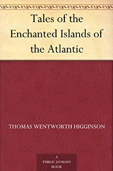 Tales of the Enchanted Islands of the Atlantic by [Higginson, Thomas Wentworth]