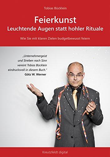 Feierkunst: Leuchtende Augen statt hohler Rituale: Wie Sie mit klaren Zielen budgetbewusst feiern (German Edition)