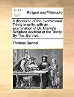 A Discourse of the Everblessed Trinity in Unity, with an Examination of Dr. Clarke's Scripture Doctrine of the Trinity. by Tho. Bennet, ...