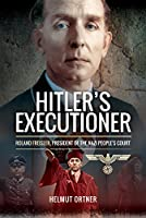 Hitler's Executioner: Judge, Jury and Mass Murderer for the Nazis: Roland Freisler, President of the Nazi People's Court