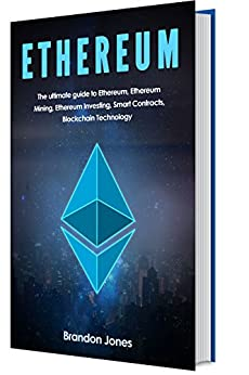 Ethereum: The Ultimate Guide To Ethereum, Ethereum Mining, Ethereum Investing, Smart Contracts and Blockchain Technology. by [Jones, Brandon]