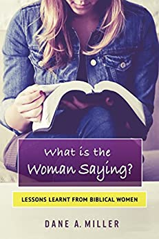 What is the Woman Saying: Lessons Learnt from Biblical Women by [Miller, Dane A.]